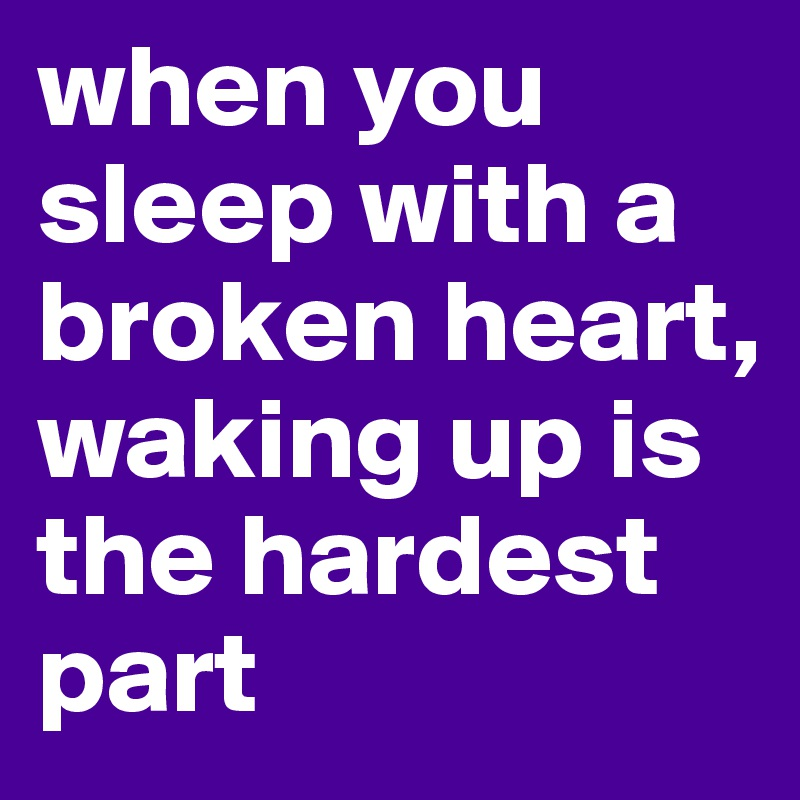 when you sleep with a broken heart, waking up is the hardest part