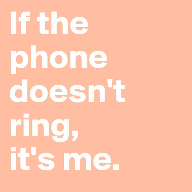 If the phone doesn't ring,  it's me.
