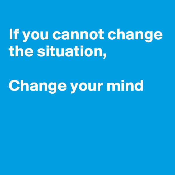 If you cannot change the situation,  Change your mind