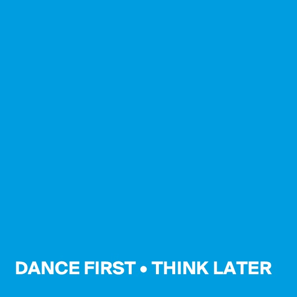 DANCE FIRST • THINK LATER