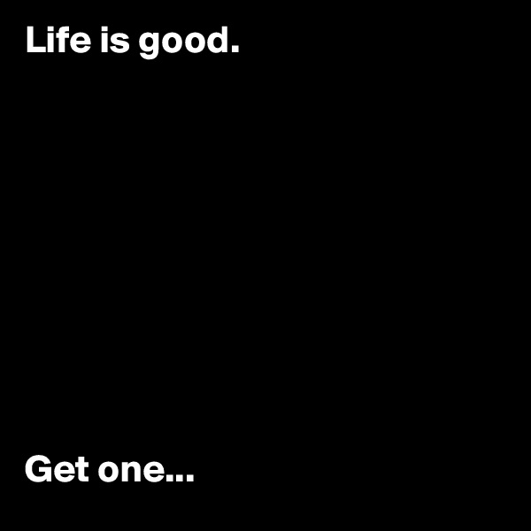 Life is good.            Get one...