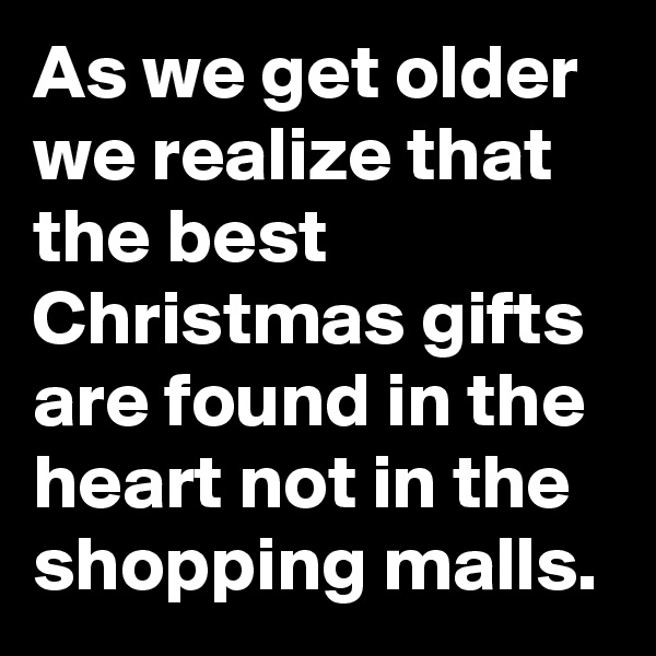 As we get older we realize that the best Christmas gifts are found in the heart not in the shopping malls.