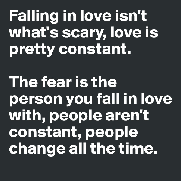 Falling in love isn't what's scary, love is pretty constant.   The fear is the person you fall in love with, people aren't constant, people change all the time.