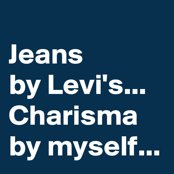 Jeans  by Levi's... Charisma  by myself...