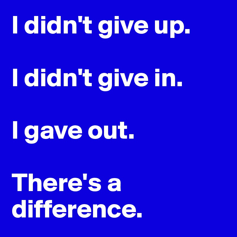 I didn't give up.   I didn't give in.   I gave out.   There's a difference.