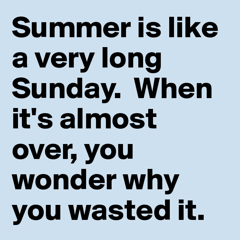 Summer is like a very long Sunday.  When it's almost over, you wonder why you wasted it.