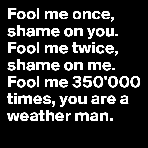 Fool me once, shame on you. Fool me twice, shame on me. Fool me 350'000 times, you are a weather man.
