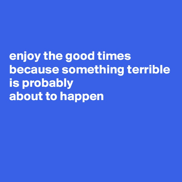 enjoy the good times  because something terrible is probably  about to happen