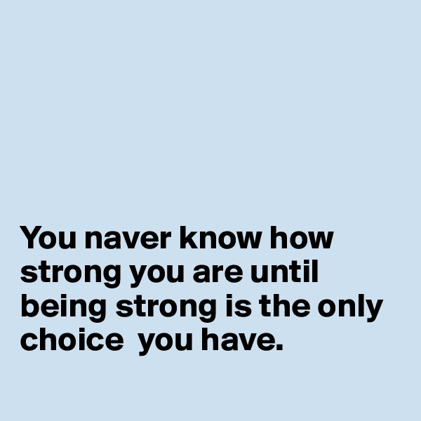 You naver know how strong you are until being strong is the only choice  you have.