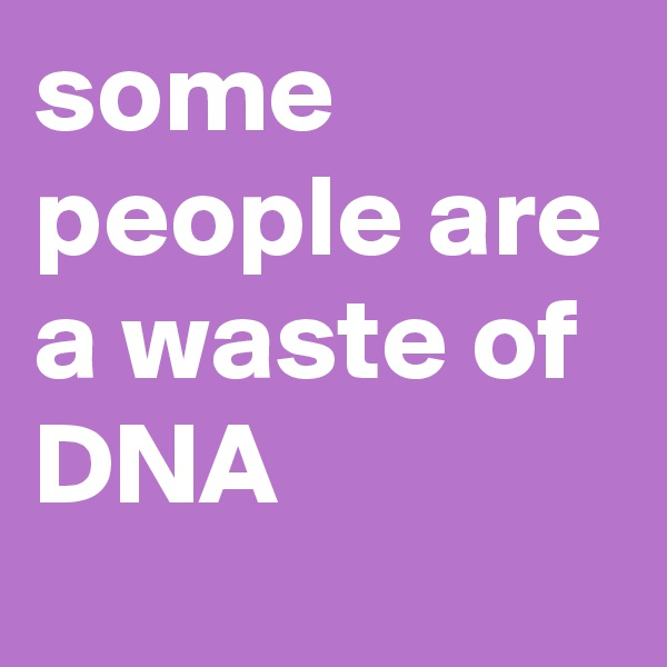 some people are a waste of DNA