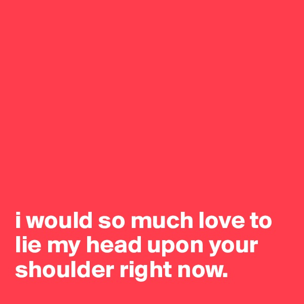 i would so much love to lie my head upon your shoulder right now.