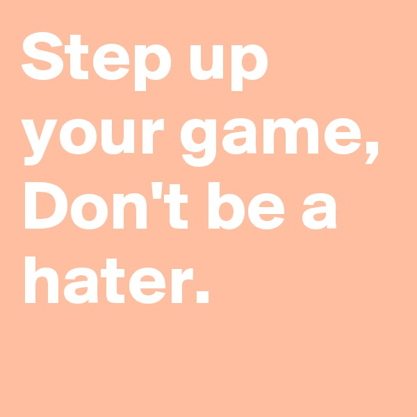 Step up your game, Don't be a hater.
