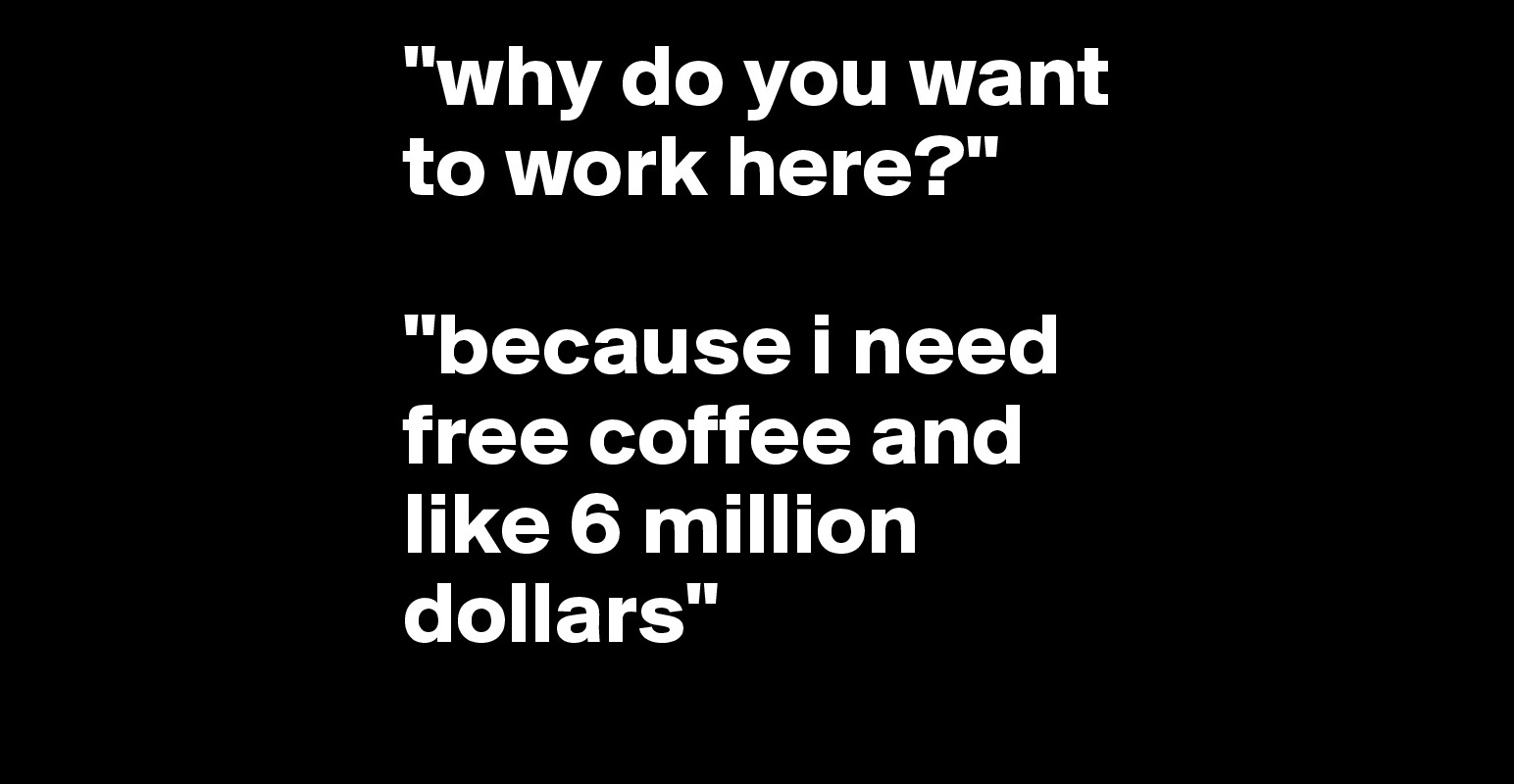 why do you want to work here because i need coffee and why do you want to work here because i need coffee and like 6 million dollars post by cmdz on boldomatic