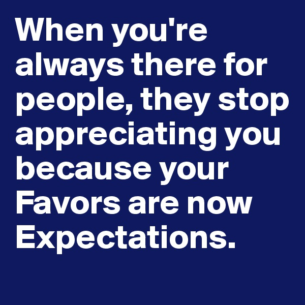 When you're always there for people, they stop appreciating you because your Favors are now Expectations.
