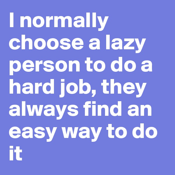 I normally choose a lazy person to do a hard job, they always find an easy way to do it