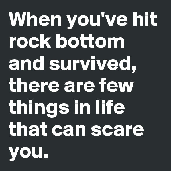 When you've hit rock bottom and survived, there are few things in life that can scare you.