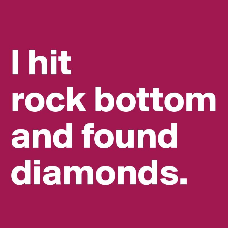 l hit           rock bottom                      and found diamonds.