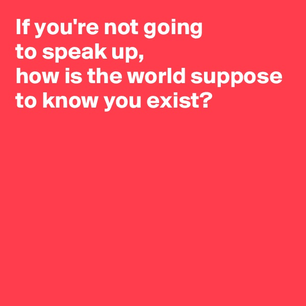 If you're not going  to speak up,  how is the world suppose to know you exist?