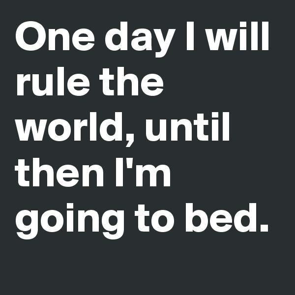 One day I will rule the world, until then I'm going to bed.