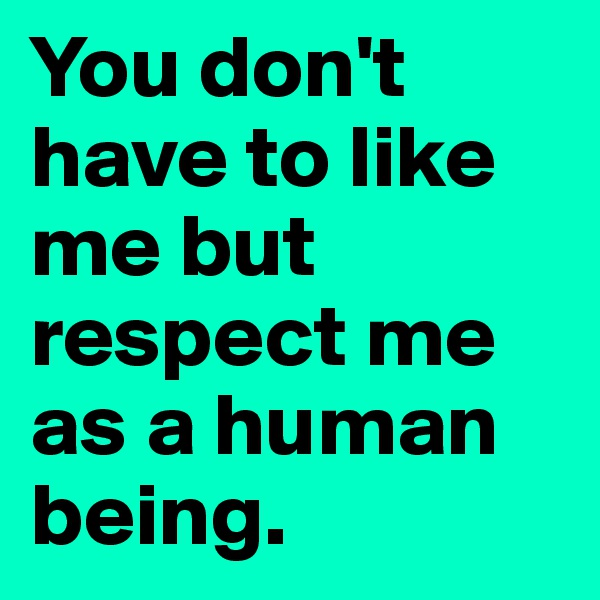 You don't have to like me but respect me as a human being.