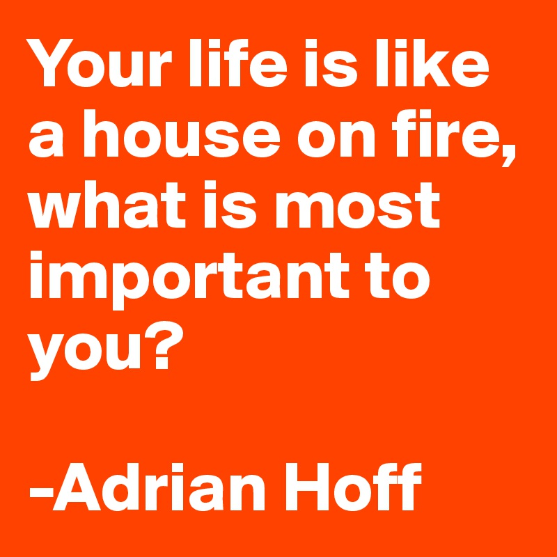 Your life is like a house on fire, what is most important to you?   -Adrian Hoff