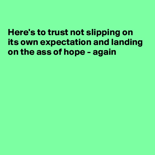 Here's to trust not slipping on its own expectation and landing on the ass of hope - again