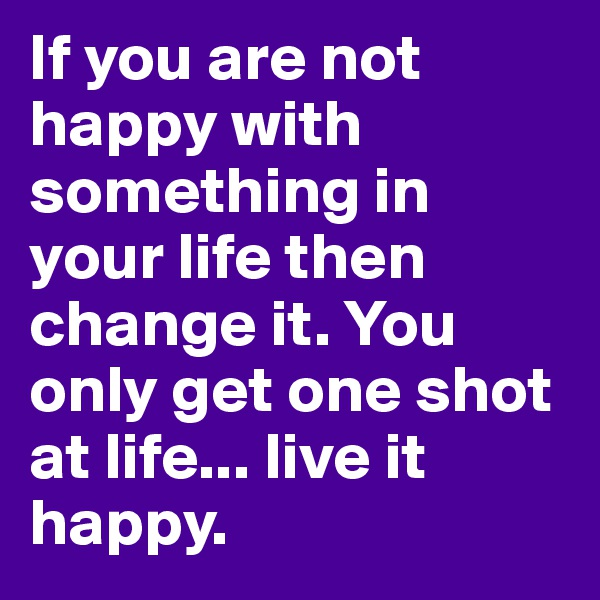 If you are not happy with something in your life then change it. You only get one shot at life... live it happy.