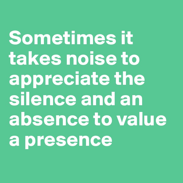 Sometimes it takes noise to appreciate the silence and an absence to value a presence