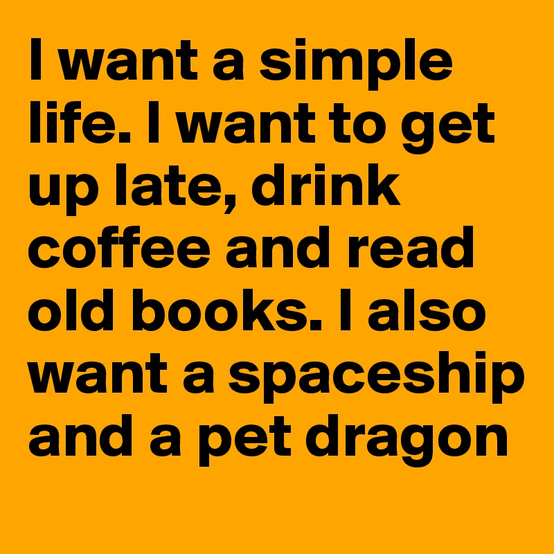 I want a simple life. I want to get up late, drink coffee and read old books. I also want a spaceship and a pet dragon