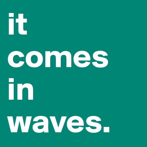 it  comes in waves.
