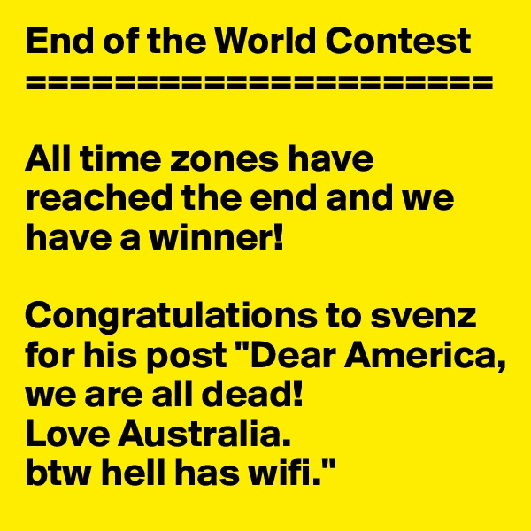 """End of the World Contest =====================  All time zones have reached the end and we have a winner!  Congratulations to svenz  for his post """"Dear America, we are all dead!  Love Australia.  btw hell has wifi."""""""