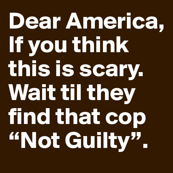 """Dear America, If you think this is scary. Wait til they find that cop """"Not Guilty""""."""