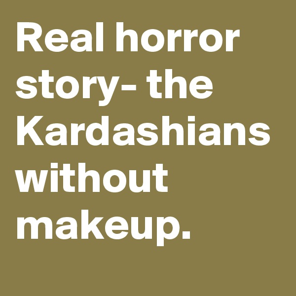 Real horror story- the Kardashians without makeup.