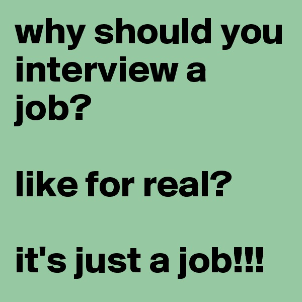 why should you interview a job?  like for real?  it's just a job!!!