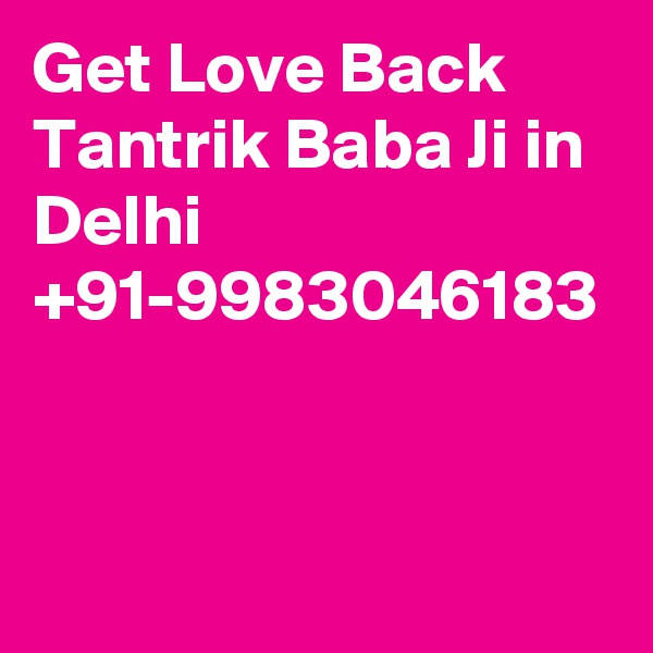 Get Love Back Tantrik Baba Ji in Delhi  +91-9983046183