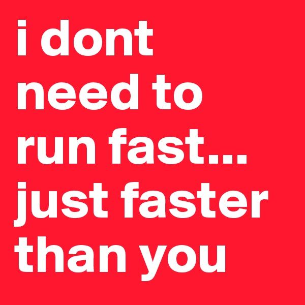 i dont need to run fast...  just faster than you