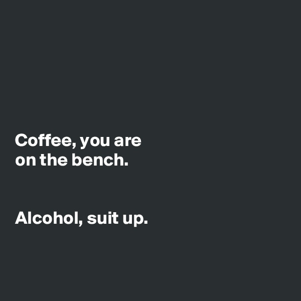 Coffee, you are on the bench.   Alcohol, suit up.