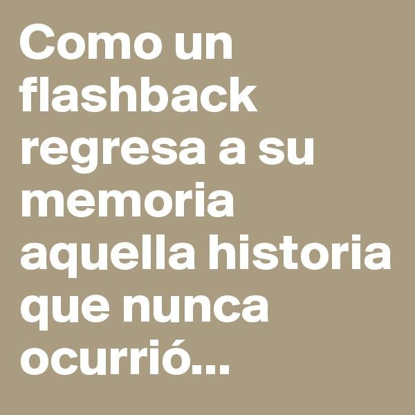 Como un flashback regresa a su memoria aquella historia que nunca ocurrió...