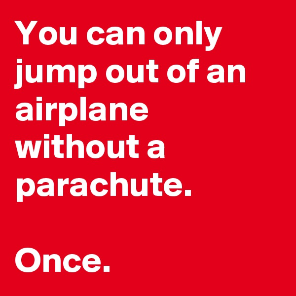 You can only jump out of an airplane without a parachute.   Once.