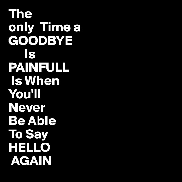 The  only  Time a GOODBYE       Is PAINFULL  Is When You'll Never Be Able To Say HELLO   AGAIN