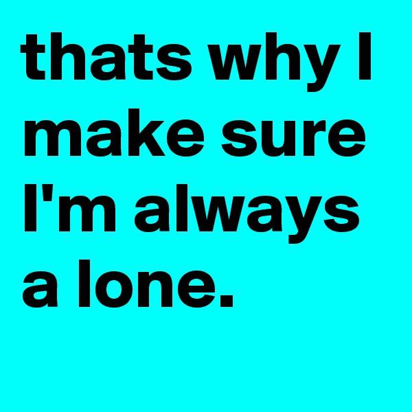 thats why I make sure I'm always a lone.