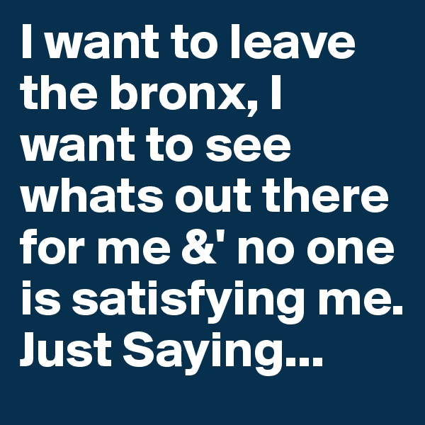 I want to leave the bronx, I want to see whats out there for me &' no one is satisfying me. Just Saying...
