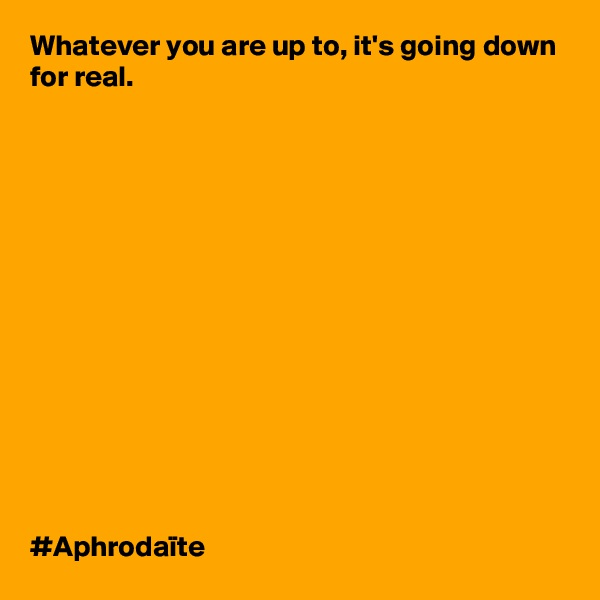 Whatever you are up to, it's going down for real.                #Aphrodaïte