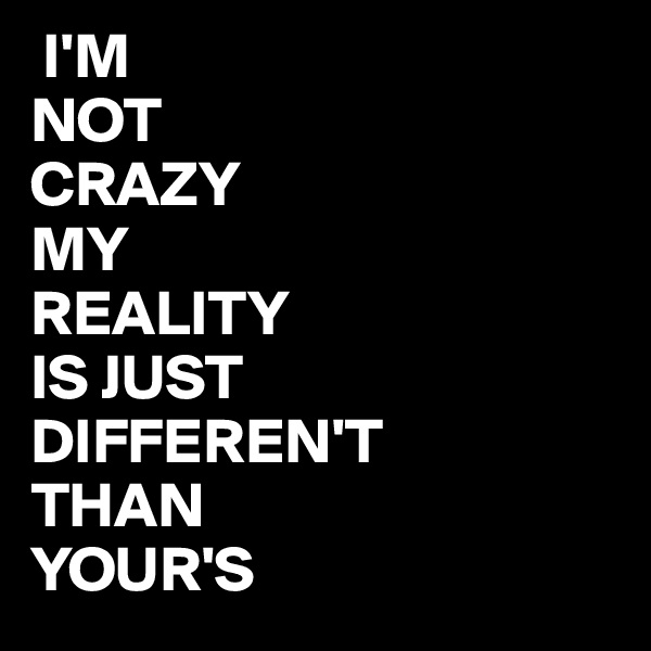 I'M NOT CRAZY MY REALITY IS JUST DIFFEREN'T THAN YOUR'S