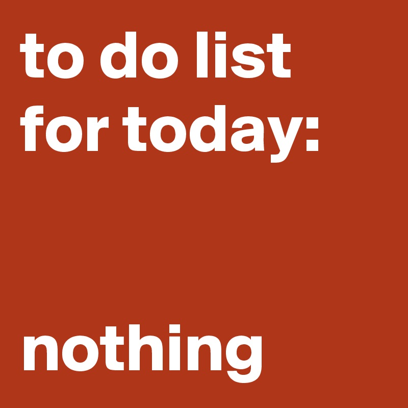 to do list for today nothing post by heidierdbeer on boldomatic
