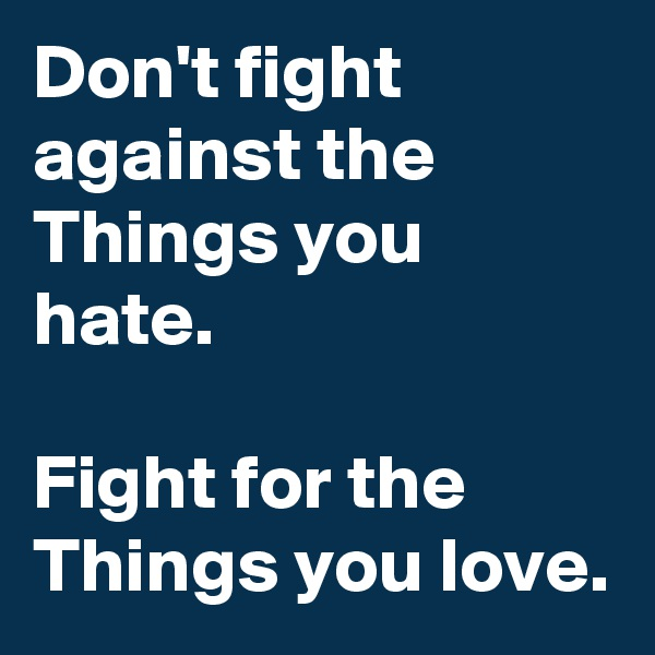 Don't fight against the Things you hate.  Fight for the Things you love.