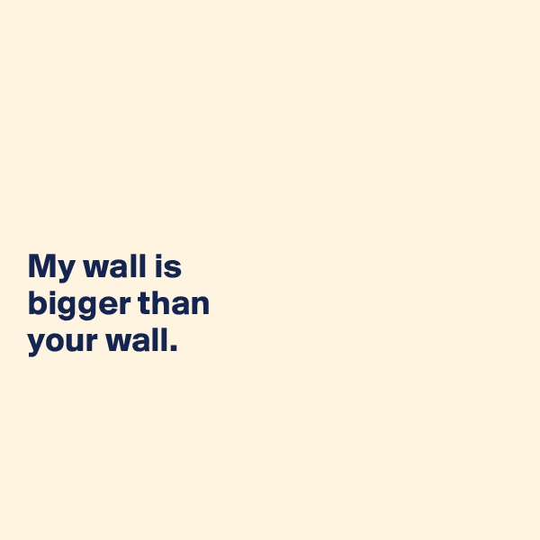 My wall is  bigger than  your wall.