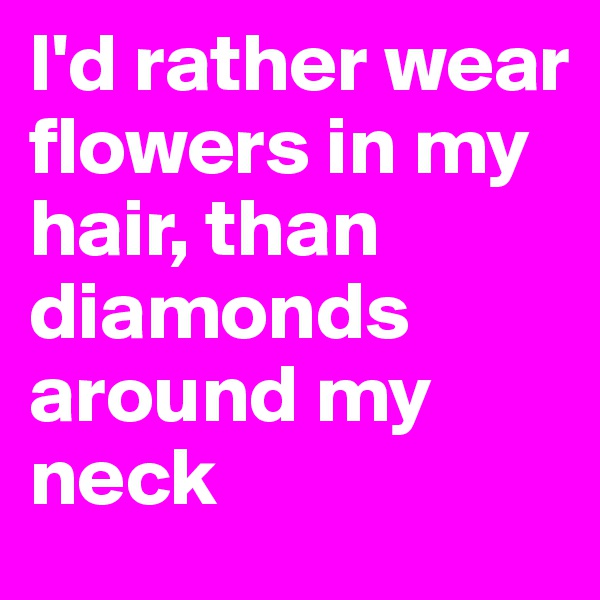 I'd rather wear flowers in my hair, than diamonds around my neck