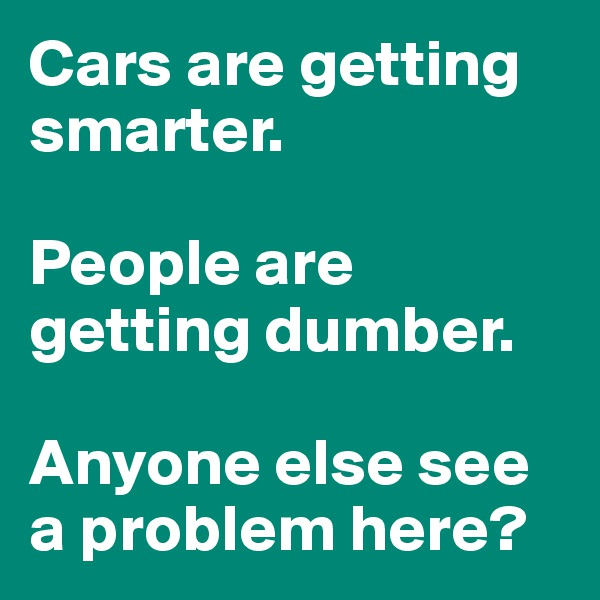 Cars are getting smarter.  People are getting dumber.  Anyone else see a problem here?