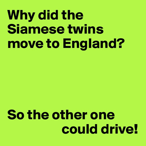 Why did the Siamese twins move to England?     So the other one                     could drive!